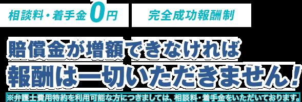 相談料・着手金0円/完全成功報酬制/増額金が増額できなければ報酬は一切いただきません!